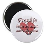 Frankie broke my heart and I hate him Magnet
