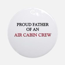 Proud Father Of An AIR CABIN CREW Ornament (Round)