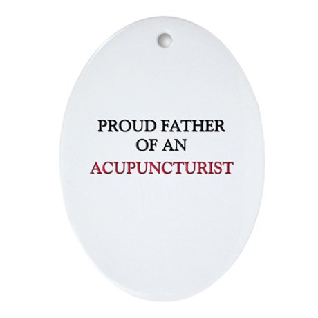 Proud Father Of An ACUPUNCTURIST Oval Ornament