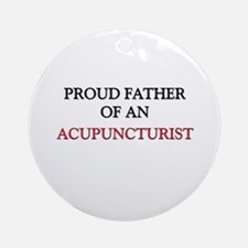 Proud Father Of An ACUPUNCTURIST Ornament (Round)