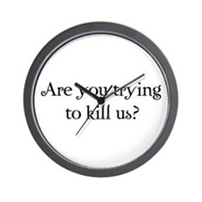 Are you trying to kill us? Wall Clock