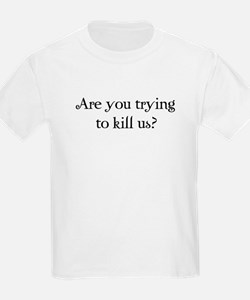 Are you trying to kill us? T-Shirt