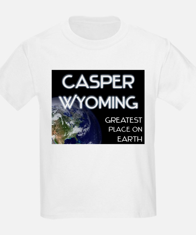 casper wyoming - greatest place on earth T-Shirt