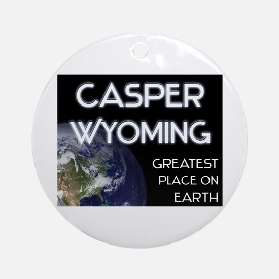 casper wyoming - greatest place on earth Ornament