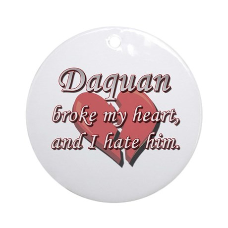 Daquan broke my heart and I hate him Ornament (Rou