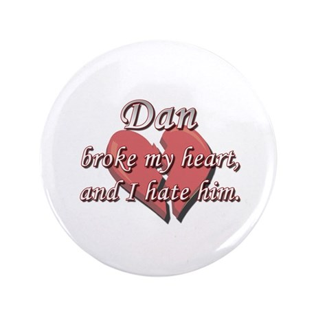 "Dan broke my heart and I hate him 3.5"" Button"