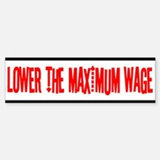 Lower the Maximum Wage Bumper Bumper Bumper Sticker