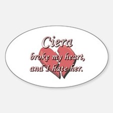 Ciera broke my heart and I hate her Oval Decal