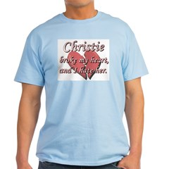 Christie broke my heart and I hate her T-Shirt