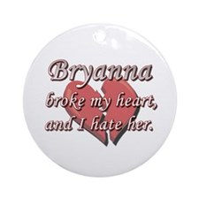 Bryanna broke my heart and I hate her Ornament (Ro