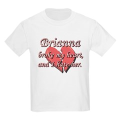Brianna broke my heart and I hate her T-Shirt