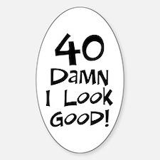 40th birthday I look good Oval Decal