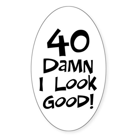 40th birthday I look good Oval Sticker