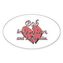 Bob broke my heart and I hate him Oval Decal