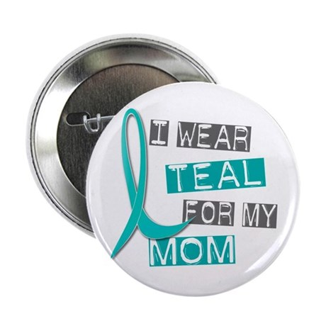 """I Wear Teal For My Mom 37 2.25"""" Button"""