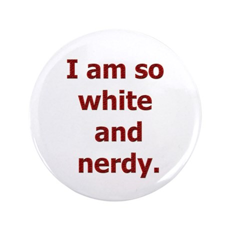 """I am so white and nerdy. 3.5"""" Button"""