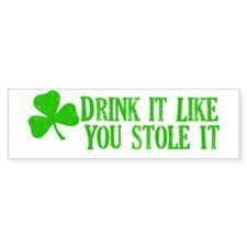 Drink it like you stole it Bumper Bumper Sticker