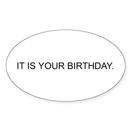 IT IS YOUR BIRTHDAY. Oval Sticker