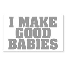 I Make Good Babies Rectangle Decal