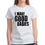 I Make Good Babies Women's T-Shirt