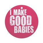 I Make Good Babies Ornament (Round)