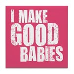 I Make Good Babies Tile Coaster