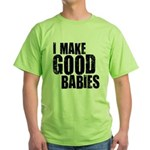I Make Good Babies Green T-Shirt