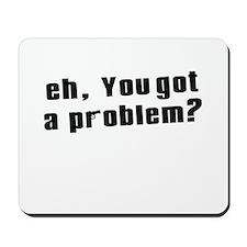 eh, you got a problem? Mousepad