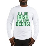 Irish In A Few Beers Long Sleeve T-Shirt