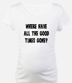WHERE HAVE ALL THE GOOD TIMES GONE? Shirt