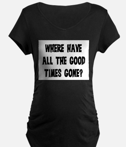 WHERE HAVE ALL THE GOOD TIMES GONE? T-Shirt