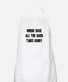 WHERE HAVE ALL THE GOOD TIMES GONE? Apron