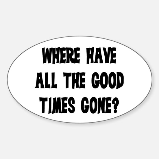 WHERE HAVE ALL THE GOOD TIMES GONE? Sticker (Oval)