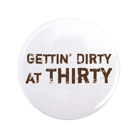 "Gettin' Dirty at Thirty 3.5"" Button"