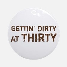 Gettin' Dirty at Thirty Ornament (Round)