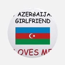 My Azerbaijani Girlfriend Loves Me Ornament (Round