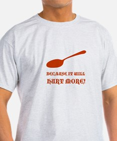 """because it will hurt more"" T-Shirt"