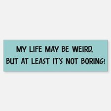 My life may be weird - Bumper Bumper Bumper Sticker