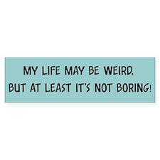 My life may be weird - Bumper Bumper Sticker