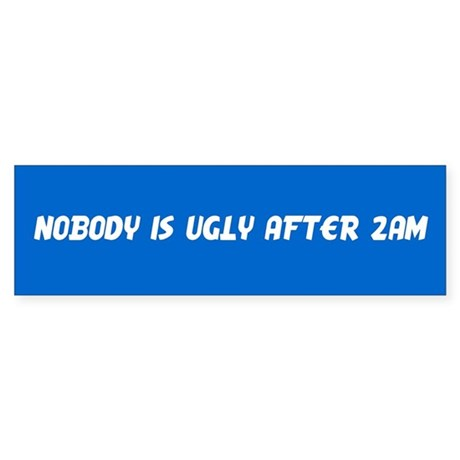 Nobody is ugly after 2am - Bumper Sticker