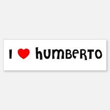 I LOVE HUMBERTO Bumper Bumper Bumper Sticker