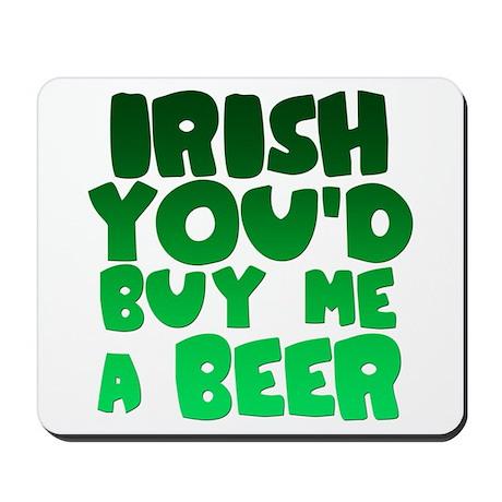 Irish You'd Buy Me A Beer Mousepad