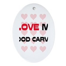 I Love My Wood Carver Oval Ornament