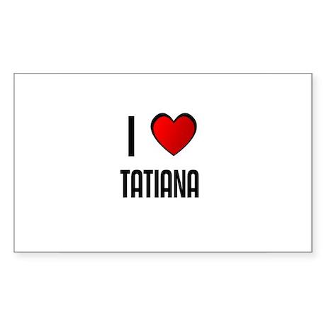 I LOVE TATIANA Rectangle Sticker