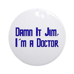 Damn It Jim, I'm a Doctor Ornament (Round)