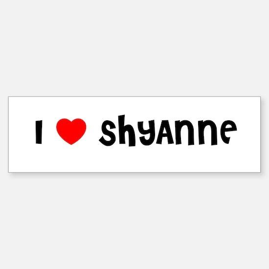 I LOVE SHYANNE Bumper Bumper Bumper Sticker