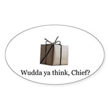 Wudda ya think, Chief? Oval Decal