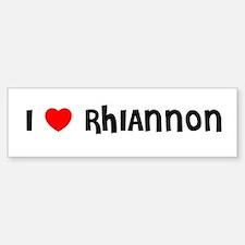 I LOVE RHIANNON Bumper Bumper Bumper Sticker