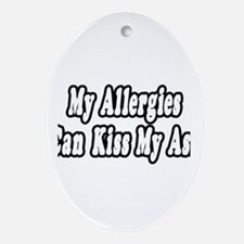 """""""Allergies Can Kiss My Ass"""" Oval Ornament"""