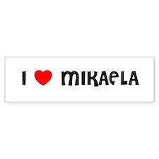 I LOVE MIKAELA Bumper Bumper Sticker